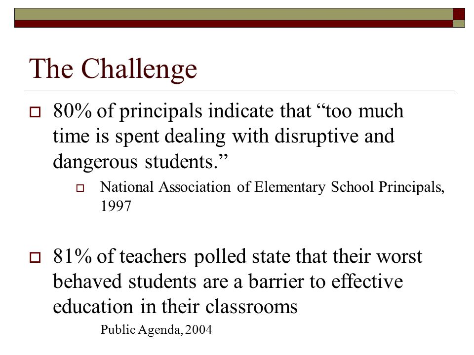 """The Challenge  80% of principals indicate that """"too much time is spent dealing with disruptive and dangerous students.""""  National Association of Ele"""