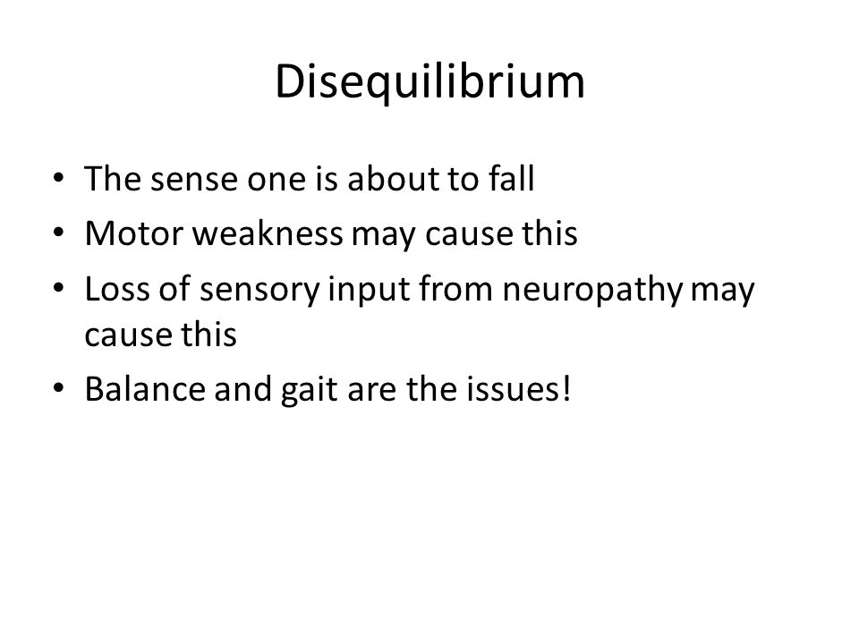 Disequilibrium The sense one is about to fall Motor weakness may cause this Loss of sensory input from neuropathy may cause this Balance and gait are