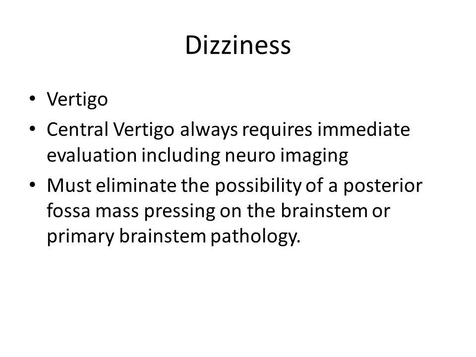 Dizziness Vertigo Central Vertigo always requires immediate evaluation including neuro imaging Must eliminate the possibility of a posterior fossa mas
