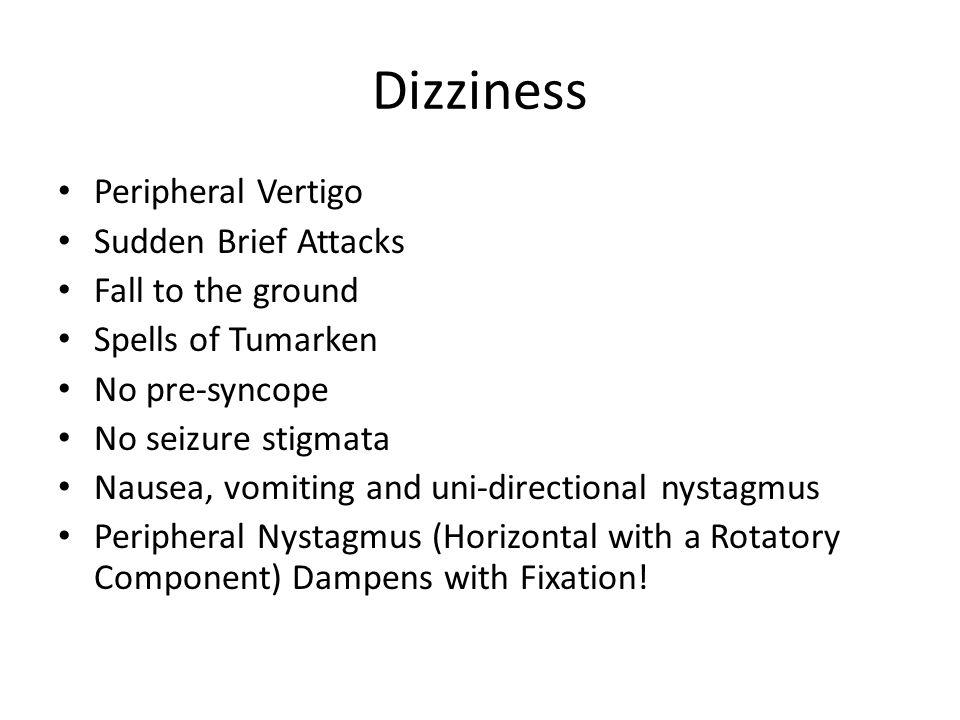 Dizziness Peripheral Vertigo Sudden Brief Attacks Fall to the ground Spells of Tumarken No pre-syncope No seizure stigmata Nausea, vomiting and uni-di