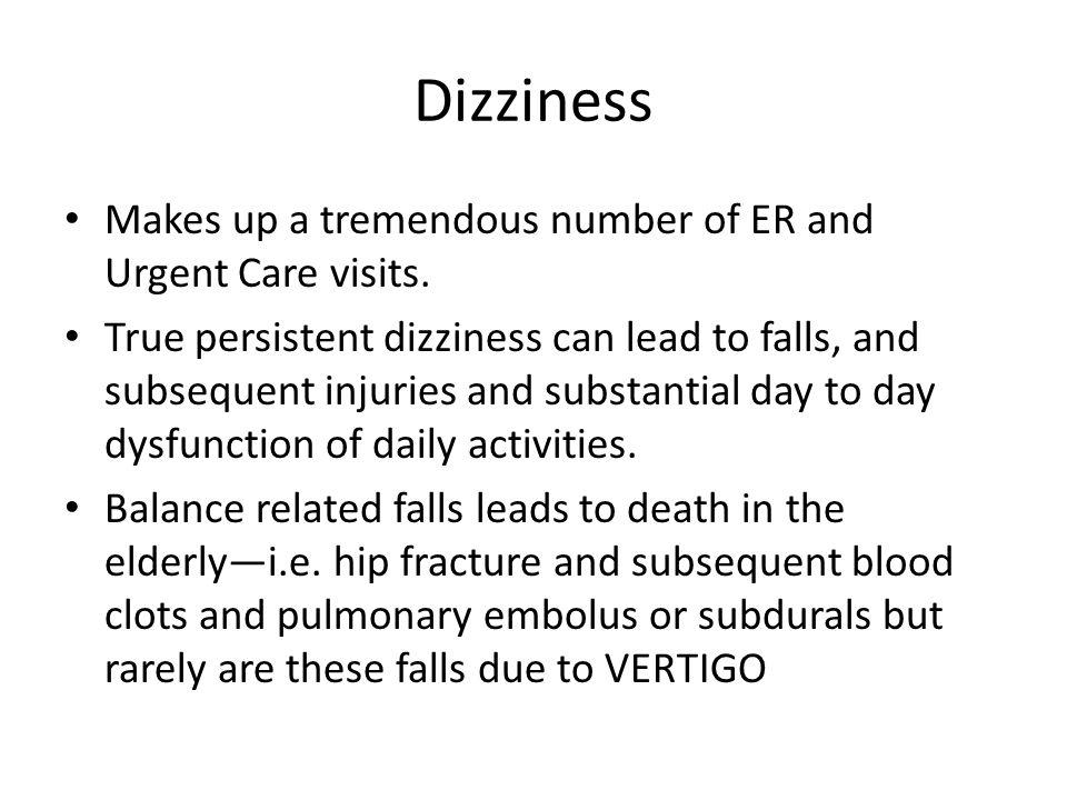 Dizziness Makes up a tremendous number of ER and Urgent Care visits. True persistent dizziness can lead to falls, and subsequent injuries and substant