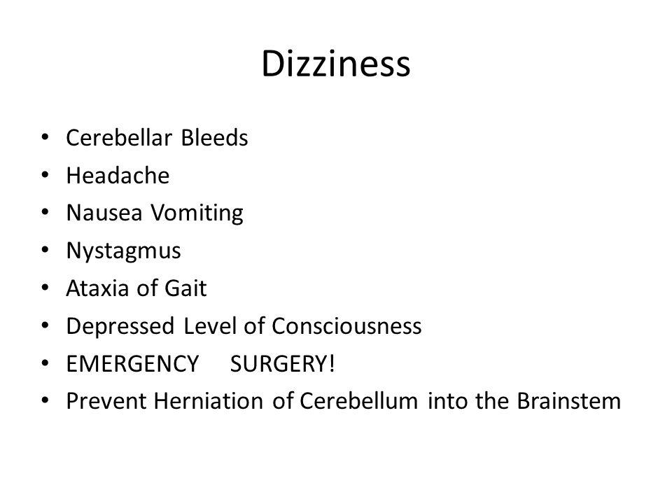 Dizziness Cerebellar Bleeds Headache Nausea Vomiting Nystagmus Ataxia of Gait Depressed Level of Consciousness EMERGENCY SURGERY! Prevent Herniation o