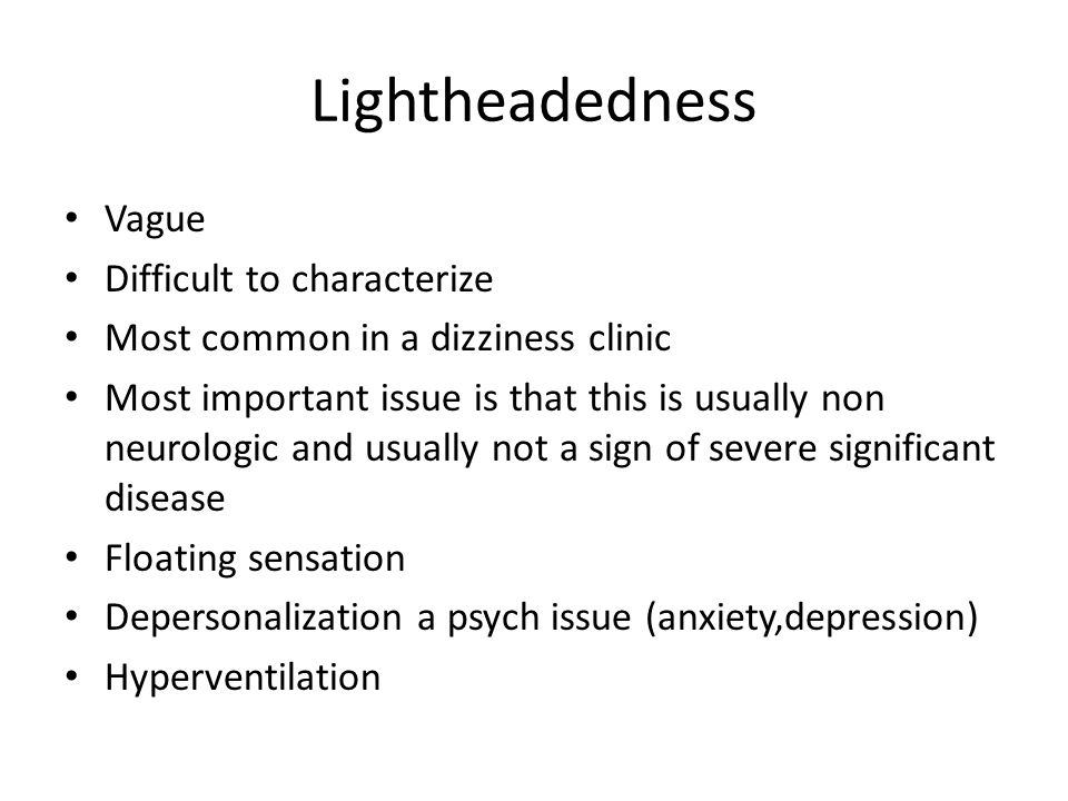 Lightheadedness Vague Difficult to characterize Most common in a dizziness clinic Most important issue is that this is usually non neurologic and usua