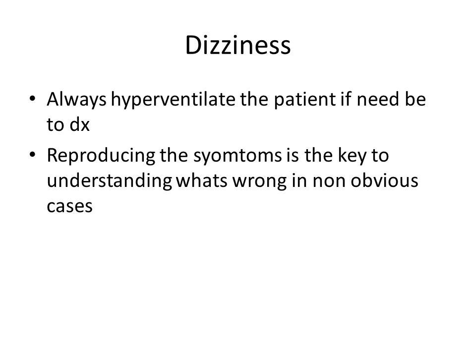 Dizziness Always hyperventilate the patient if need be to dx Reproducing the syomtoms is the key to understanding whats wrong in non obvious cases