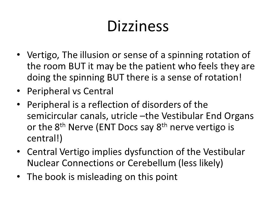 Dizziness Vertigo, The illusion or sense of a spinning rotation of the room BUT it may be the patient who feels they are doing the spinning BUT there