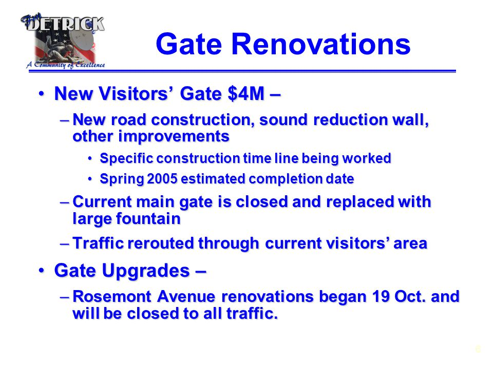 6 Gate Renovations New Visitors' Gate $4M –New Visitors' Gate $4M – –New road construction, sound reduction wall, other improvements Specific construction time line being workedSpecific construction time line being worked Spring 2005 estimated completion dateSpring 2005 estimated completion date –Current main gate is closed and replaced with large fountain –Traffic rerouted through current visitors' area Gate Upgrades –Gate Upgrades – –Rosemont Avenue renovations began 19 Oct.