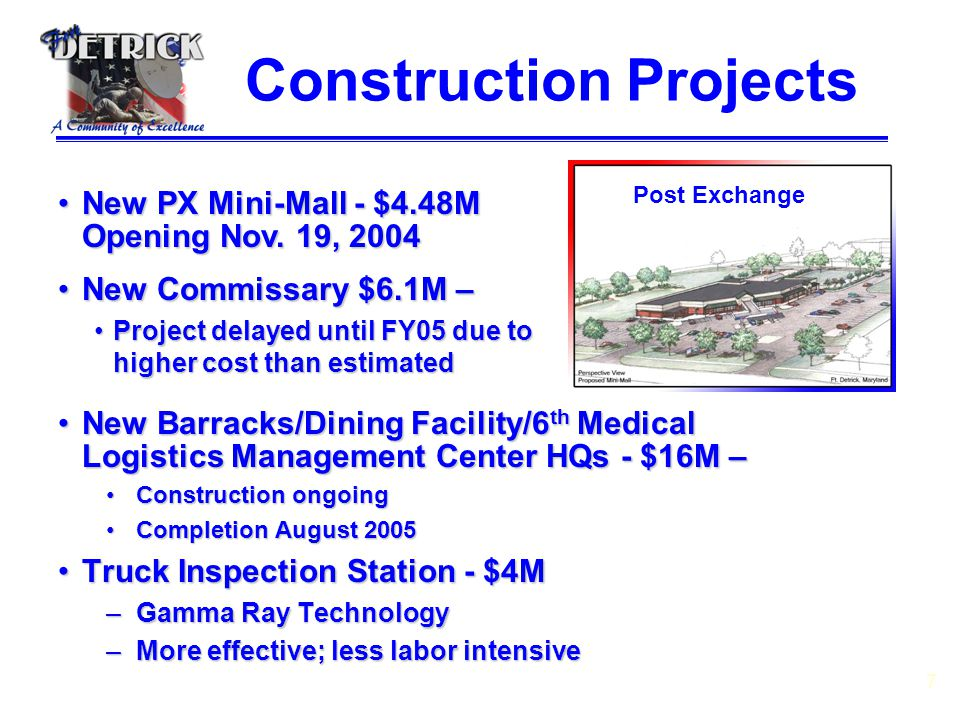 7 New Barracks/Dining Facility/6 th Medical Logistics Management Center HQs - $16M –New Barracks/Dining Facility/6 th Medical Logistics Management Center HQs - $16M – Construction ongoingConstruction ongoing Completion August 2005Completion August 2005 Truck Inspection Station - $4MTruck Inspection Station - $4M –Gamma Ray Technology –More effective; less labor intensive Construction Projects New PX Mini-Mall - $4.48M Opening Nov.