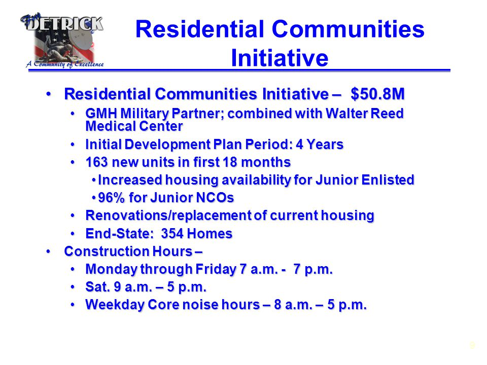 9 Residential Communities Initiative Residential Communities Initiative – $50.8MResidential Communities Initiative – $50.8M GMH Military Partner; combined with Walter Reed Medical CenterGMH Military Partner; combined with Walter Reed Medical Center Initial Development Plan Period: 4 YearsInitial Development Plan Period: 4 Years 163 new units in first 18 months163 new units in first 18 months Increased housing availability for Junior EnlistedIncreased housing availability for Junior Enlisted 96% for Junior NCOs96% for Junior NCOs Renovations/replacement of current housingRenovations/replacement of current housing End-State: 354 HomesEnd-State: 354 Homes Construction Hours –Construction Hours – Monday through Friday 7 a.m.