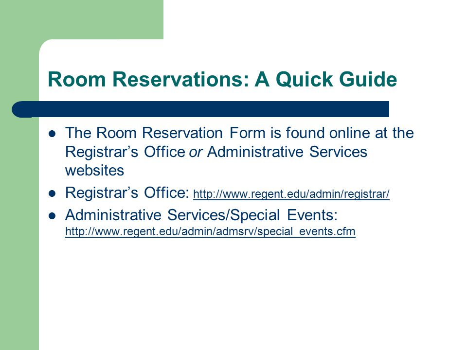 Room Reservations: A Quick Guide The Room Reservation Form is found online at the Registrar's Office or Administrative Services websites Registrar's Office: http://www.regent.edu/admin/registrar/ http://www.regent.edu/admin/registrar/ Administrative Services/Special Events: http://www.regent.edu/admin/admsrv/special_events.cfm http://www.regent.edu/admin/admsrv/special_events.cfm