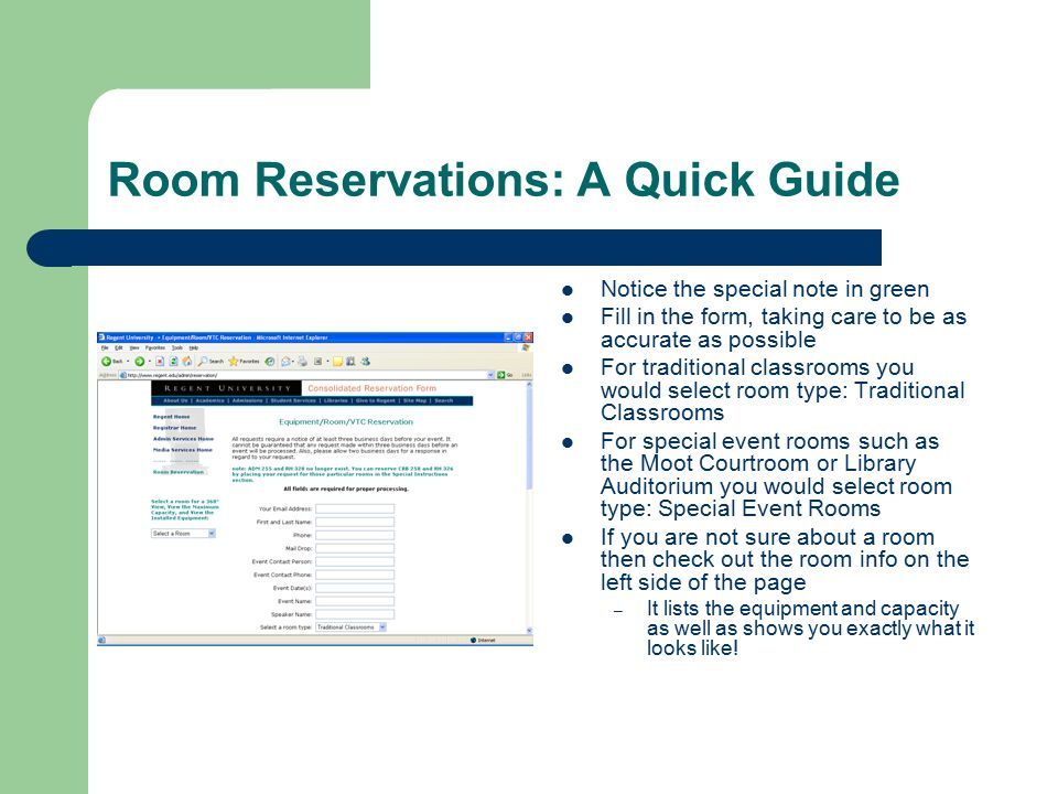 Room Reservations: A Quick Guide Notice the special note in green Fill in the form, taking care to be as accurate as possible For traditional classrooms you would select room type: Traditional Classrooms For special event rooms such as the Moot Courtroom or Library Auditorium you would select room type: Special Event Rooms If you are not sure about a room then check out the room info on the left side of the page – It lists the equipment and capacity as well as shows you exactly what it looks like!