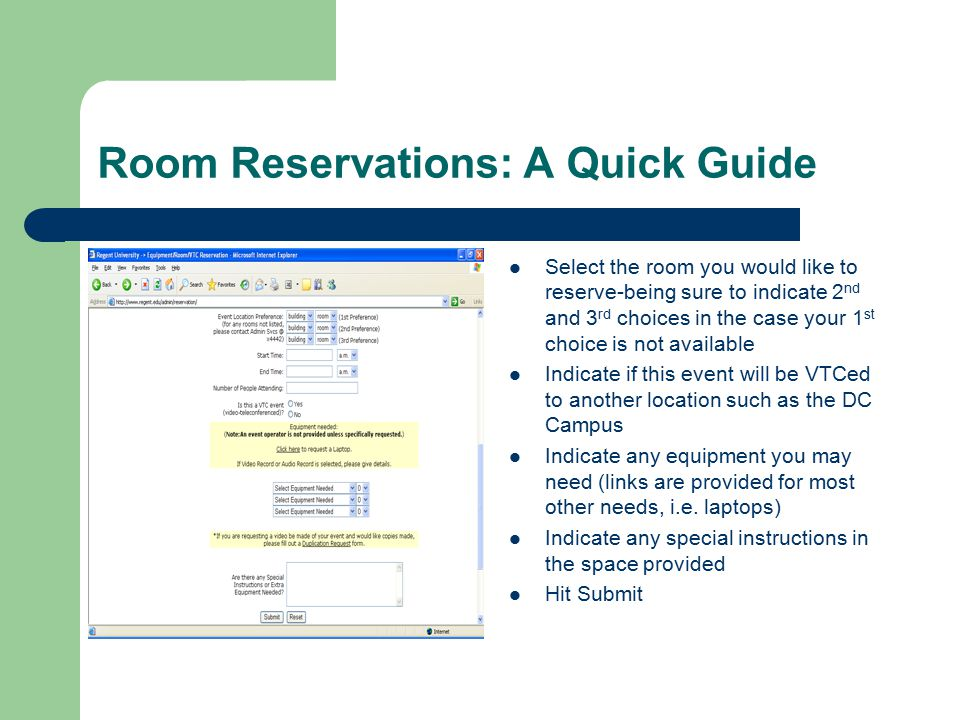 Room Reservations: A Quick Guide Select the room you would like to reserve-being sure to indicate 2 nd and 3 rd choices in the case your 1 st choice is not available Indicate if this event will be VTCed to another location such as the DC Campus Indicate any equipment you may need (links are provided for most other needs, i.e.