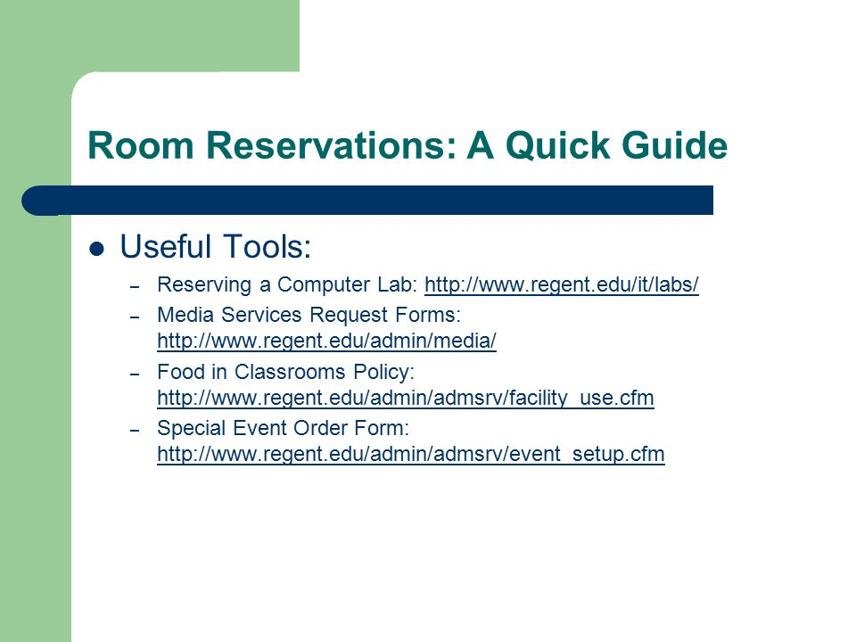 Room Reservations: A Quick Guide Useful Tools: – Reserving a Computer Lab: http://www.regent.edu/it/labs/http://www.regent.edu/it/labs/ – Media Services Request Forms: http://www.regent.edu/admin/media/ http://www.regent.edu/admin/media/ – Food in Classrooms Policy: http://www.regent.edu/admin/admsrv/facility_use.cfm http://www.regent.edu/admin/admsrv/facility_use.cfm – Special Event Order Form: http://www.regent.edu/admin/admsrv/event_setup.cfm http://www.regent.edu/admin/admsrv/event_setup.cfm