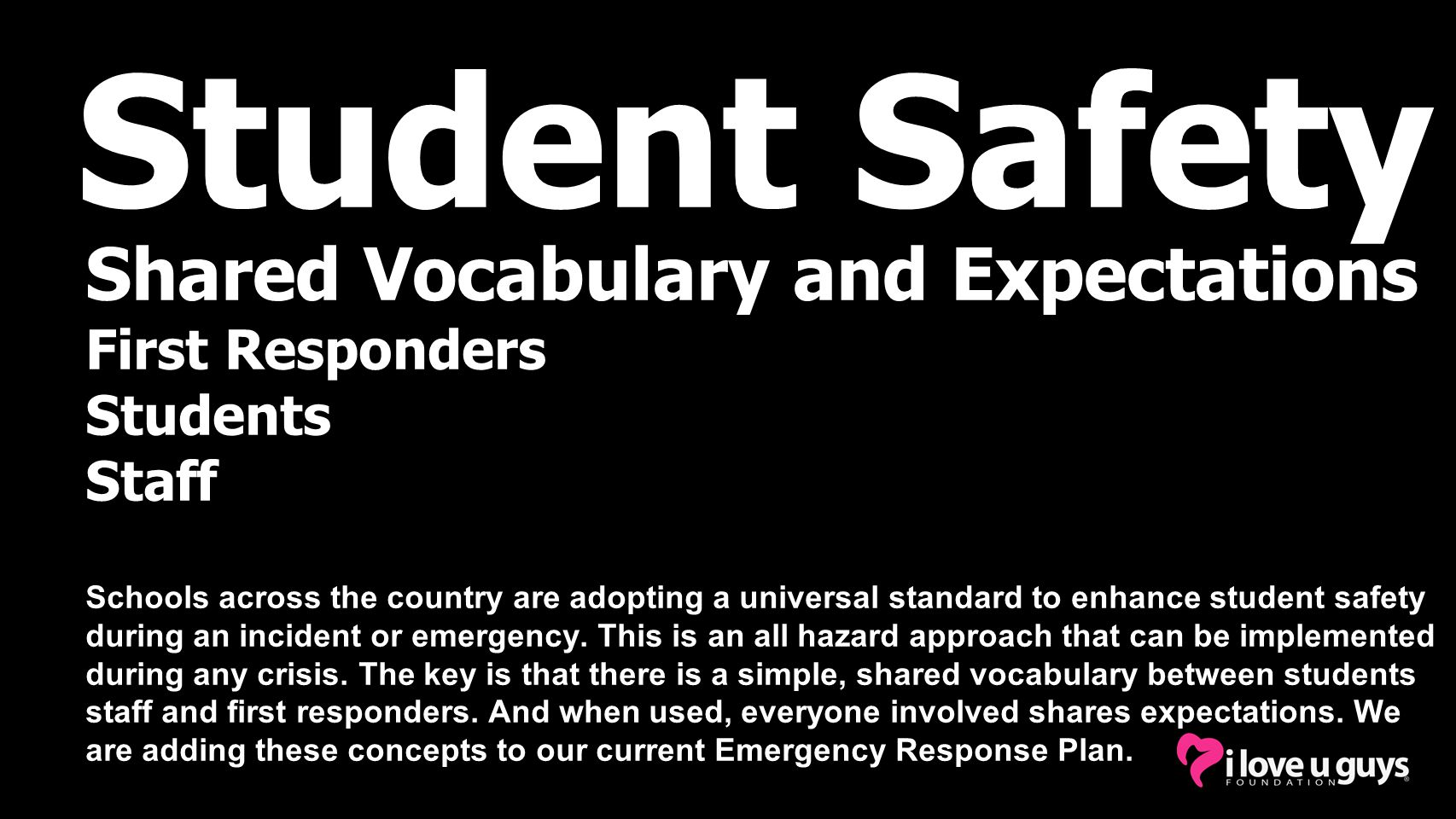 Student Safety Shared Vocabulary and Expectations First Responders Students Staff Schools across the country are adopting a universal standard to enhance student safety during an incident or emergency.