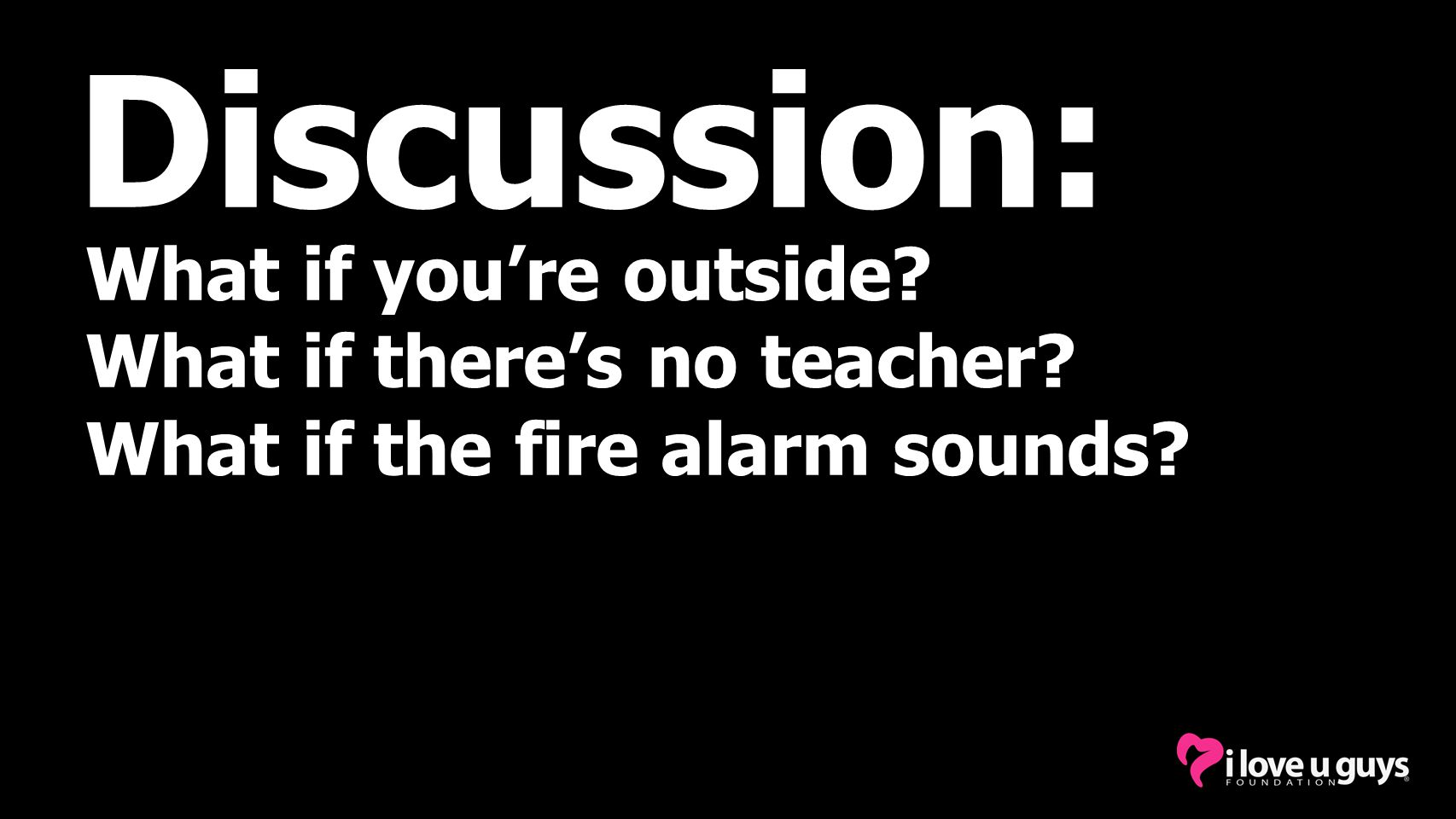 Discussion: What if you're outside? What if there's no teacher? What if the fire alarm sounds?