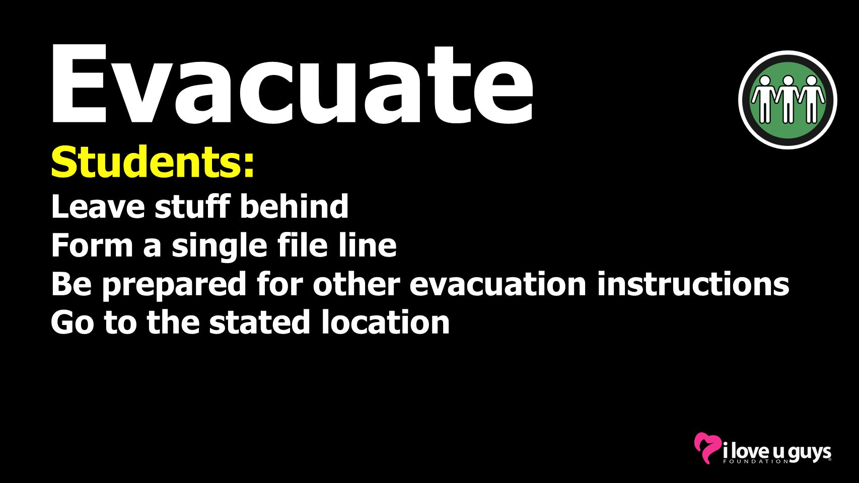 Evacuate Students: Leave stuff behind Form a single file line Be prepared for other evacuation instructions Go to the stated location