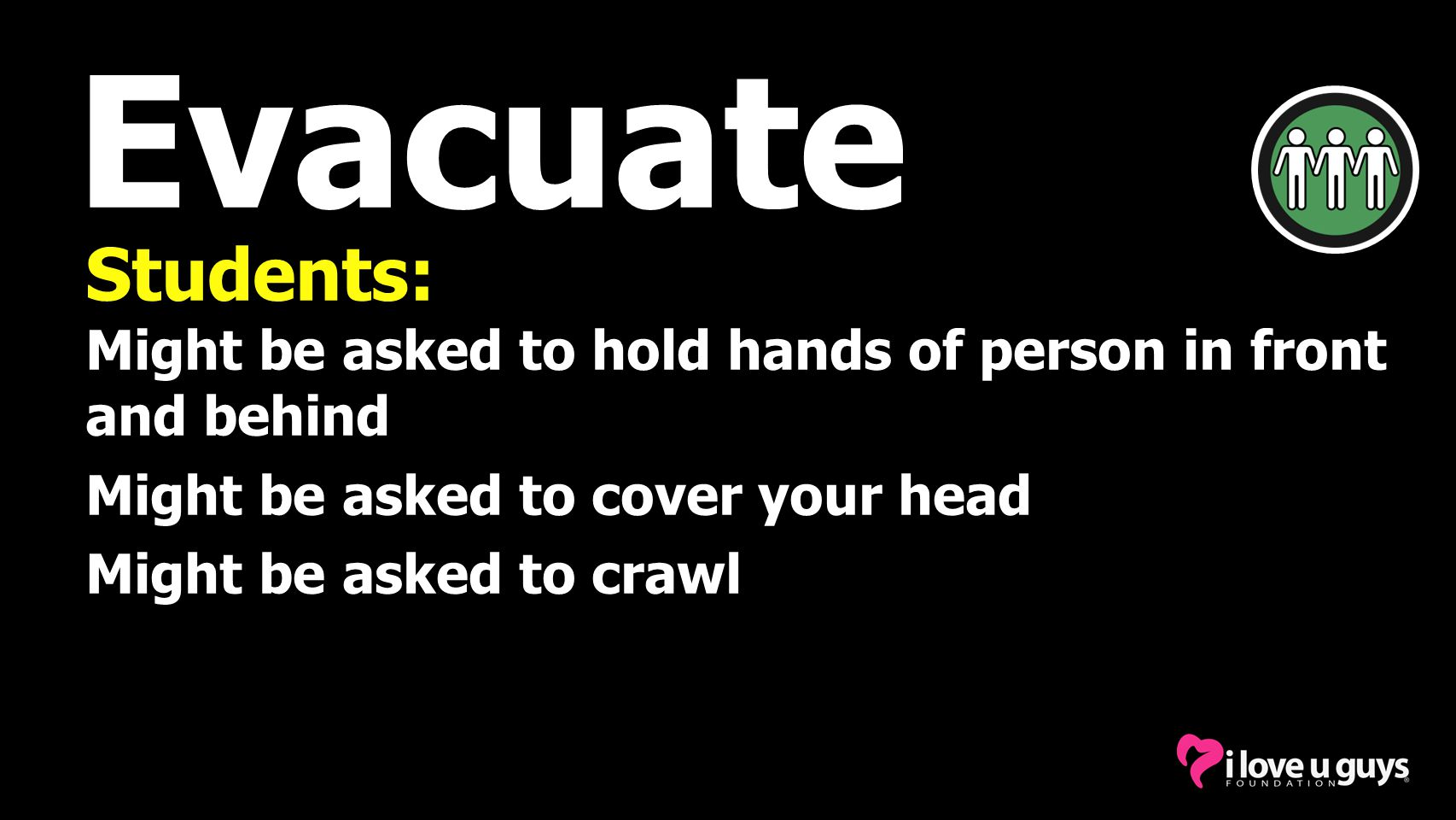 Evacuate Students: Might be asked to hold hands of person in front and behind Might be asked to cover your head Might be asked to crawl