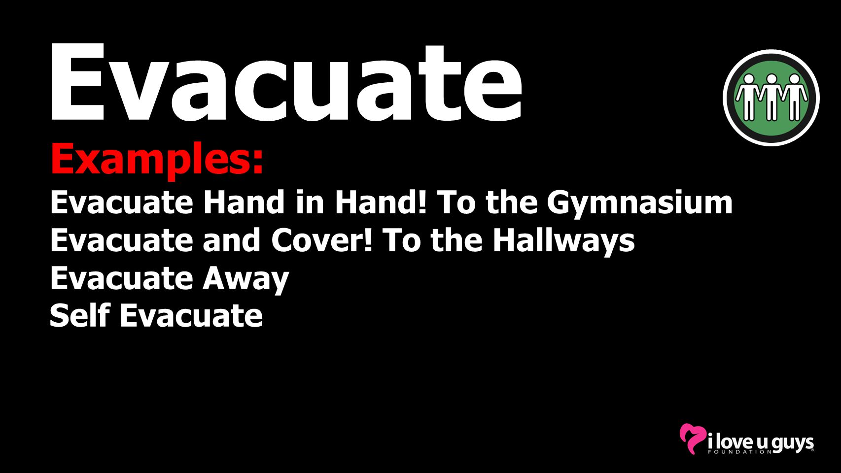 Examples: Evacuate Hand in Hand.To the Gymnasium Evacuate and Cover.