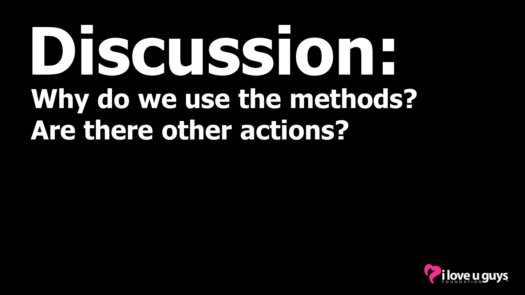Discussion: Why do we use the methods? Are there other actions?