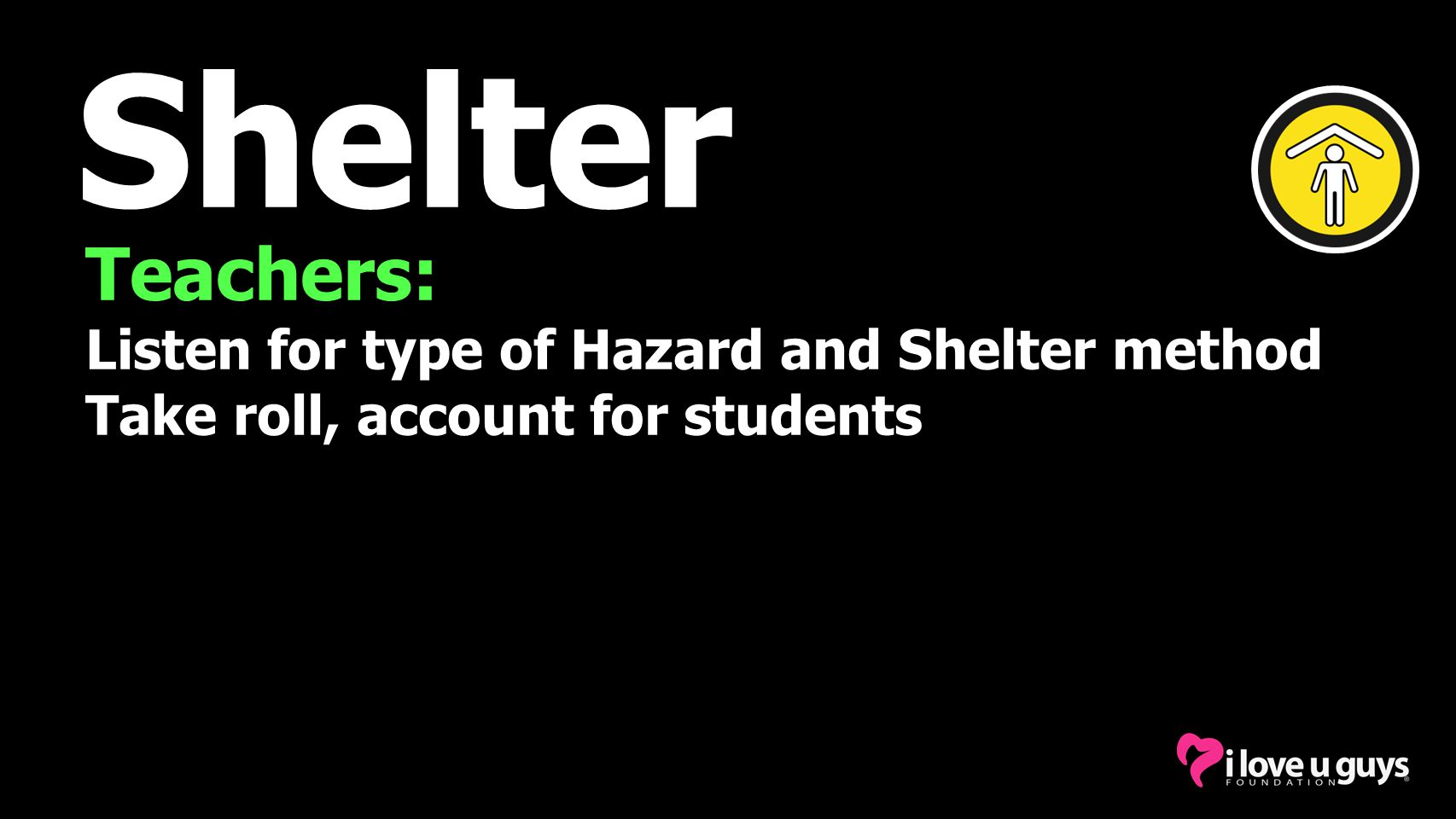 Shelter Teachers: Listen for type of Hazard and Shelter method Take roll, account for students