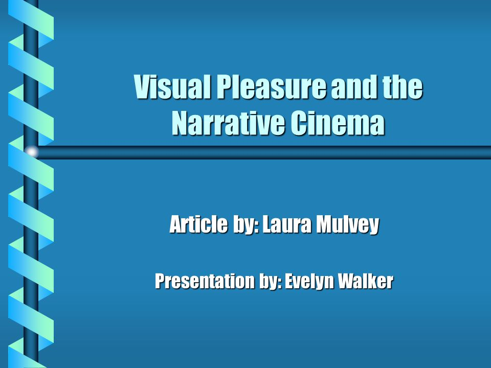 Visual Pleasure and the Narrative Cinema Article by: Laura Mulvey Presentation by: Evelyn Walker