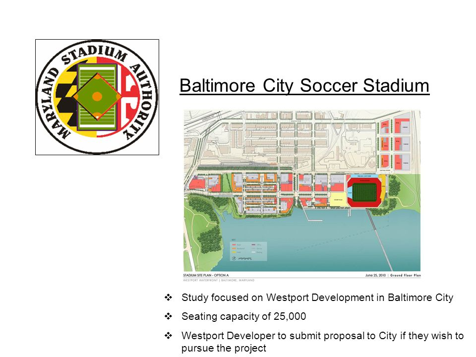 Baltimore City Soccer Stadium  Study focused on Westport Development in Baltimore City  Seating capacity of 25,000  Westport Developer to submit proposal to City if they wish to pursue the project