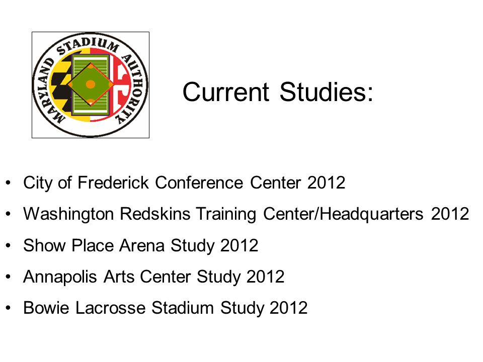 Current Studies: City of Frederick Conference Center 2012 Washington Redskins Training Center/Headquarters 2012 Show Place Arena Study 2012 Annapolis Arts Center Study 2012 Bowie Lacrosse Stadium Study 2012