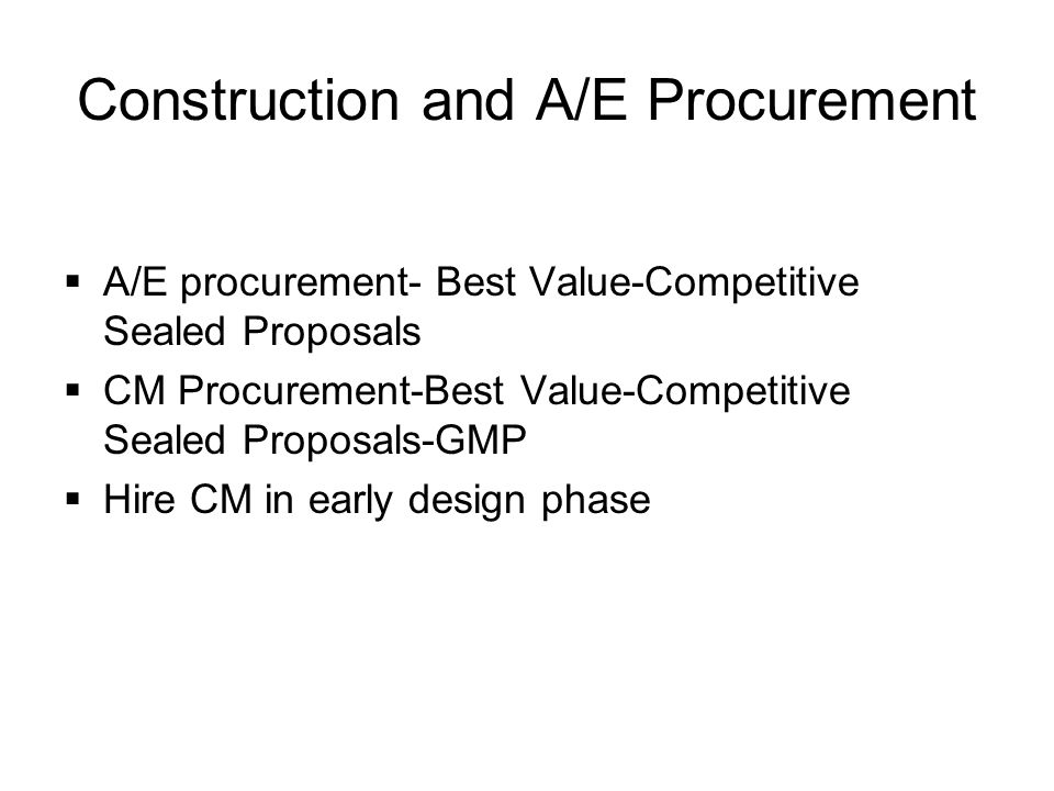 Construction and A/E Procurement  A/E procurement- Best Value-Competitive Sealed Proposals  CM Procurement-Best Value-Competitive Sealed Proposals-GMP  Hire CM in early design phase
