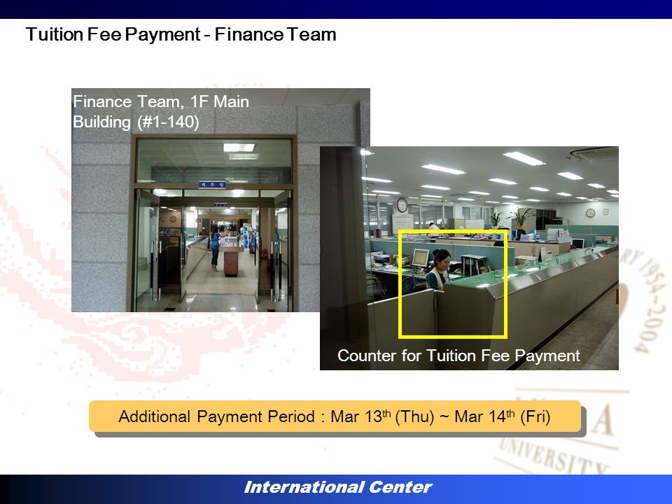 International Center Counter for Tuition Fee Payment Finance Team, 1F Main Building (#1-140) Tuition Fee Payment - Finance Team Additional Payment Period : Mar 13 th (Thu) ~ Mar 14 th (Fri)