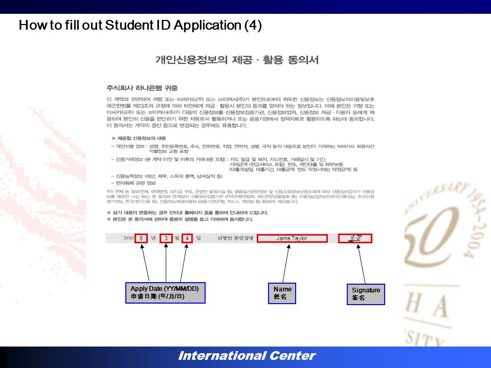 International Center 834 Apply Date (YY/MM/DD) 申请日期 ( 年 / 月 / 日 ) Jame Taylor Name 姓名 Signature 签名 J. T How to fill out Student ID Application (4)