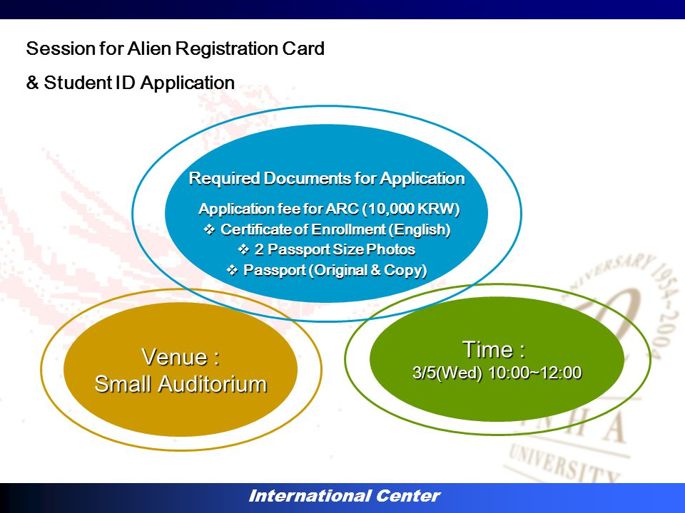 International Center Venue : Small Auditorium Time : 3/5(Wed) 10:00~12:00 Required Documents for Application Application fee for ARC (10,000 KRW) Application fee for ARC (10,000 KRW)  Certificate of Enrollment (English)  2 Passport Size Photos  Passport (Original & Copy) Session for Alien Registration Card & Student ID Application