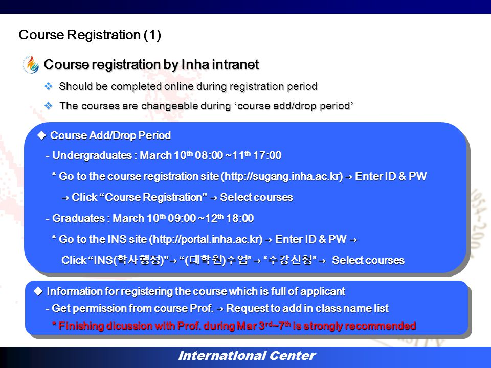International Center Course registration by Inha intranet  Should be completed online during registration period  The courses are changeable during ' course add/drop period ' Course Registration (1)  Course Add/Drop Period - Undergraduates : March 10 th 08:00 ~11 th 17:00 - Undergraduates : March 10 th 08:00 ~11 th 17:00 * Go to the course registration site (http://sugang.inha.ac.kr) → Enter ID & PW * Go to the course registration site (http://sugang.inha.ac.kr) → Enter ID & PW → Click Course Registration → Select courses → Click Course Registration → Select courses - Graduates : March 10 th 09:00 ~12 th 18:00 - Graduates : March 10 th 09:00 ~12 th 18:00 * Go to the INS site (http://portal.inha.ac.kr) → Enter ID & PW → * Go to the INS site (http://portal.inha.ac.kr) → Enter ID & PW → Click INS( 학사행정 ) → ( 대학원 ) 수업 → 수강신청 → Select courses Click INS( 학사행정 ) → ( 대학원 ) 수업 → 수강신청 → Select courses  Course Add/Drop Period - Undergraduates : March 10 th 08:00 ~11 th 17:00 - Undergraduates : March 10 th 08:00 ~11 th 17:00 * Go to the course registration site (http://sugang.inha.ac.kr) → Enter ID & PW * Go to the course registration site (http://sugang.inha.ac.kr) → Enter ID & PW → Click Course Registration → Select courses → Click Course Registration → Select courses - Graduates : March 10 th 09:00 ~12 th 18:00 - Graduates : March 10 th 09:00 ~12 th 18:00 * Go to the INS site (http://portal.inha.ac.kr) → Enter ID & PW → * Go to the INS site (http://portal.inha.ac.kr) → Enter ID & PW → Click INS( 학사행정 ) → ( 대학원 ) 수업 → 수강신청 → Select courses Click INS( 학사행정 ) → ( 대학원 ) 수업 → 수강신청 → Select courses  Information for registering the course which is full of applicant - Get permission from course Prof.