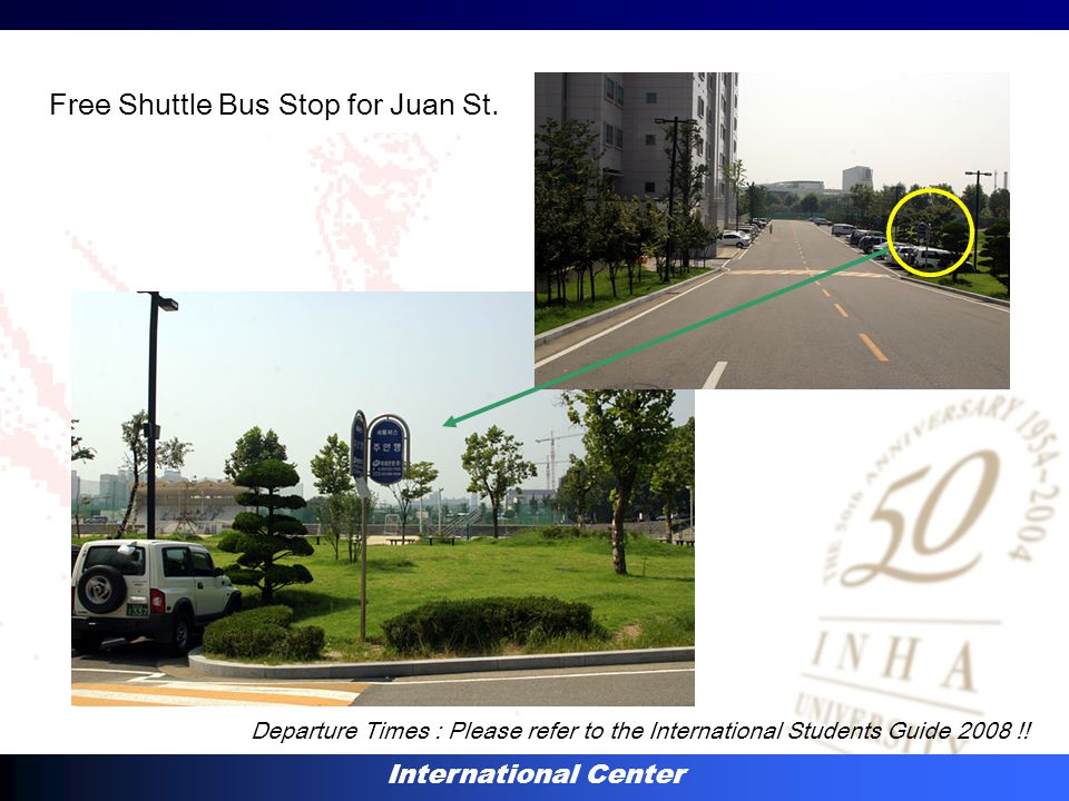 International Center Free Shuttle Bus Stop for Juan St. Departure Times : Please refer to the International Students Guide 2008 !!