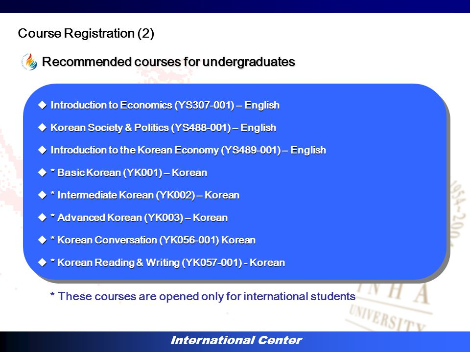 International Center Recommended courses for undergraduates Course Registration (2)  Introduction to Economics (YS307-001) – English  Korean Society & Politics (YS488-001) – English  Introduction to the Korean Economy (YS489-001) – English  * Basic Korean (YK001) – Korean  * Intermediate Korean (YK002) – Korean  * Advanced Korean (YK003) – Korean  * Korean Conversation (YK056-001) Korean  * Korean Reading & Writing (YK057-001) - Korean  Introduction to Economics (YS307-001) – English  Korean Society & Politics (YS488-001) – English  Introduction to the Korean Economy (YS489-001) – English  * Basic Korean (YK001) – Korean  * Intermediate Korean (YK002) – Korean  * Advanced Korean (YK003) – Korean  * Korean Conversation (YK056-001) Korean  * Korean Reading & Writing (YK057-001) - Korean * These courses are opened only for international students