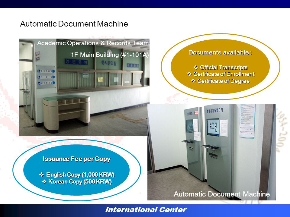 International Center Automatic Document Machine Academic Operations & Records Team 1F Main Building (#1-101A) Automatic Document Machine Documents available :  Official Transcripts  Certificate of Enrollment  Certificate of Degree Issuance Fee per Copy  English Copy (1,000 KRW)  Korean Copy (500 KRW)
