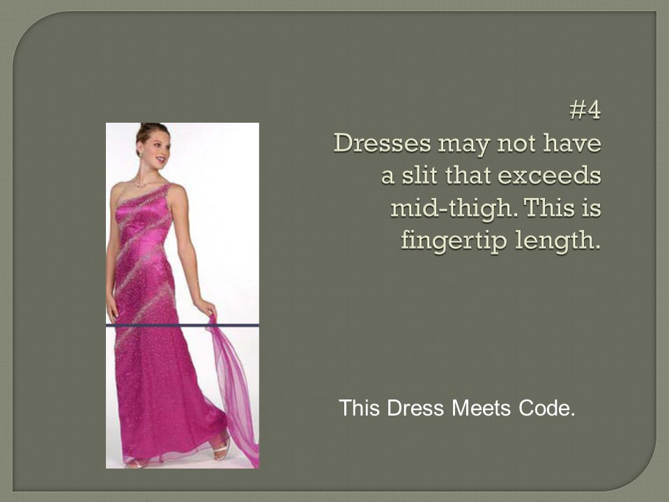 #4 Dresses may not have a slit that exceeds mid-thigh. This is fingertip length. This Dress Meets Code.