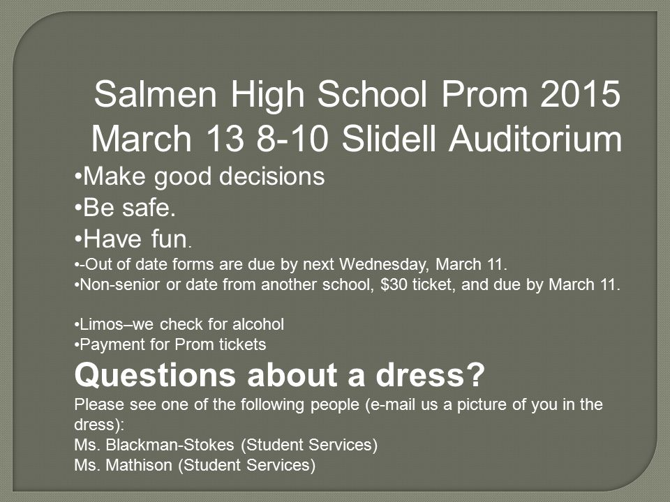 Salmen High School Prom 2015 March 13 8-10 Slidell Auditorium Make good decisions Be safe. Have fun. -Out of date forms are due by next Wednesday, Mar