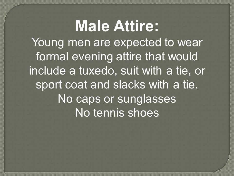 Male Attire: Young men are expected to wear formal evening attire that would include a tuxedo, suit with a tie, or sport coat and slacks with a tie. N