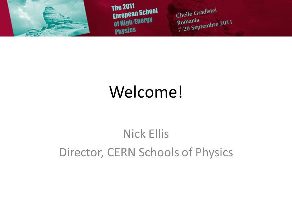 Welcome! Nick Ellis Director, CERN Schools of Physics