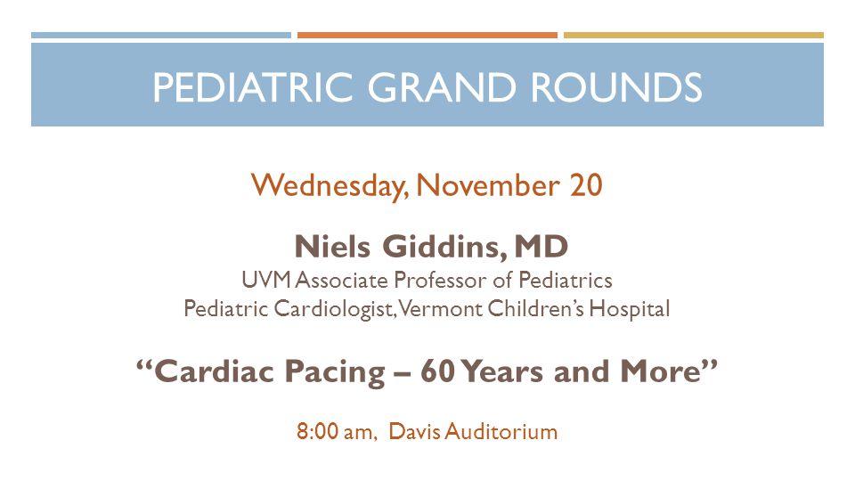 PEDIATRIC GRAND ROUNDS Wednesday, November 20 Niels Giddins, MD UVM Associate Professor of Pediatrics Pediatric Cardiologist, Vermont Children's Hospital Cardiac Pacing – 60 Years and More 8:00 am, Davis Auditorium