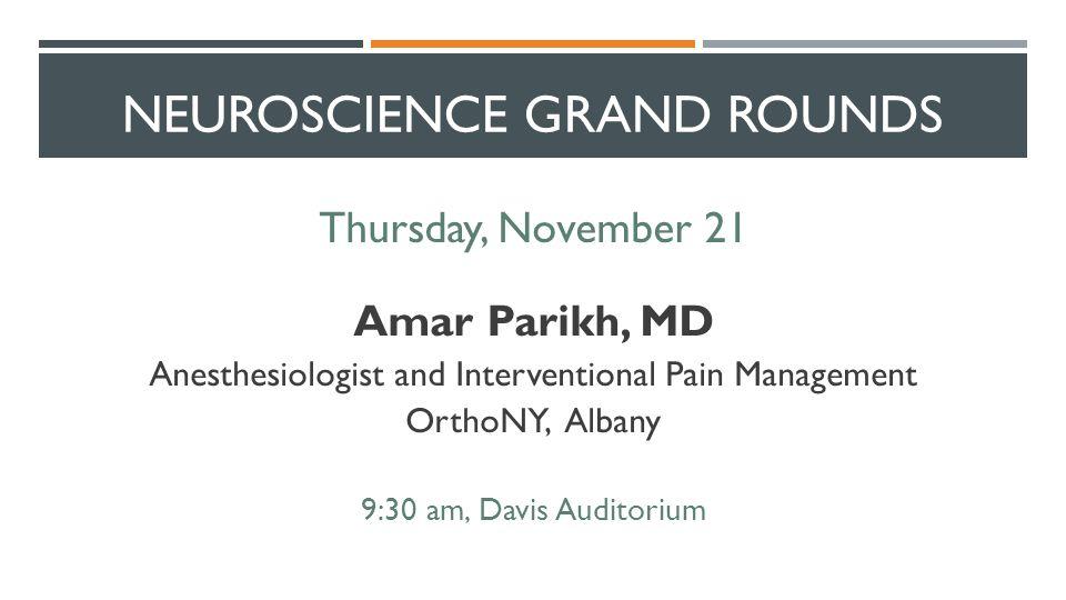 NEUROSCIENCE GRAND ROUNDS Thursday, November 21 Amar Parikh, MD Anesthesiologist and Interventional Pain Management OrthoNY, Albany 9:30 am, Davis Auditorium