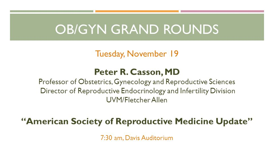 OB/GYN GRAND ROUNDS Tuesday, November 19 Peter R. Casson, MD Professor of Obstetrics, Gynecology and Reproductive Sciences Director of Reproductive En