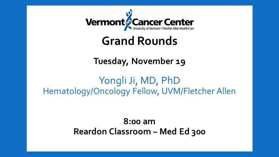 Grand Rounds Tuesday, November 19 Yongli Ji, MD, PhD Hematology/Oncology Fellow, UVM/Fletcher Allen 8:00 am Reardon Classroom ~ Med Ed 300