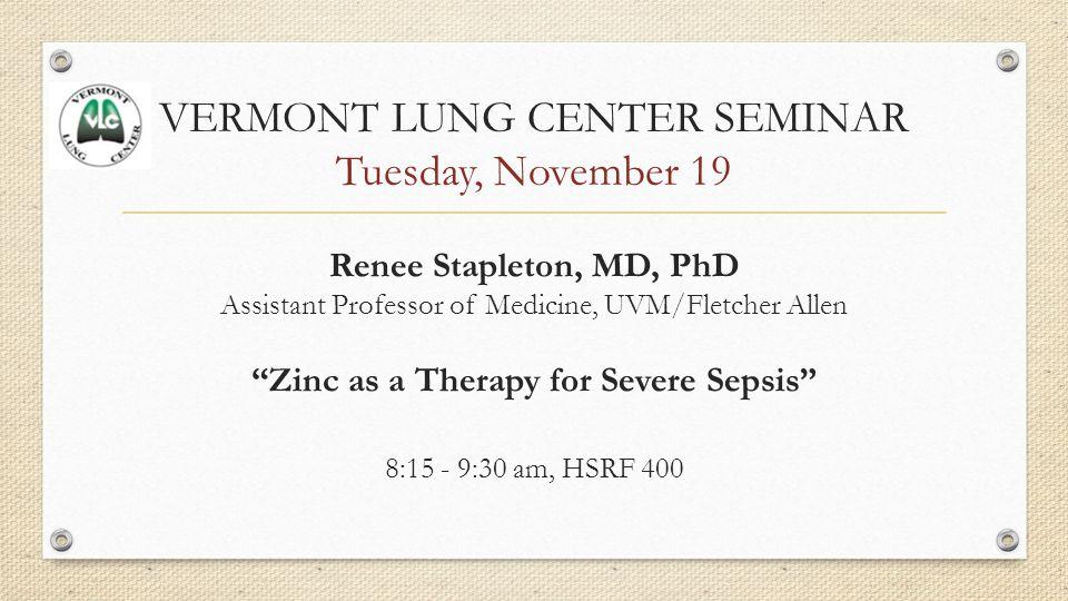 VERMONT LUNG CENTER SEMINAR Tuesday, November 19 Renee Stapleton, MD, PhD Assistant Professor of Medicine, UVM/Fletcher Allen Zinc as a Therapy for Severe Sepsis 8:15 - 9:30 am, HSRF 400