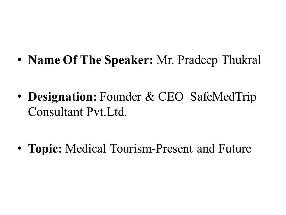 Name Of The Speaker: Mr. Pradeep Thukral Designation: Founder & CEO SafeMedTrip Consultant Pvt.Ltd.