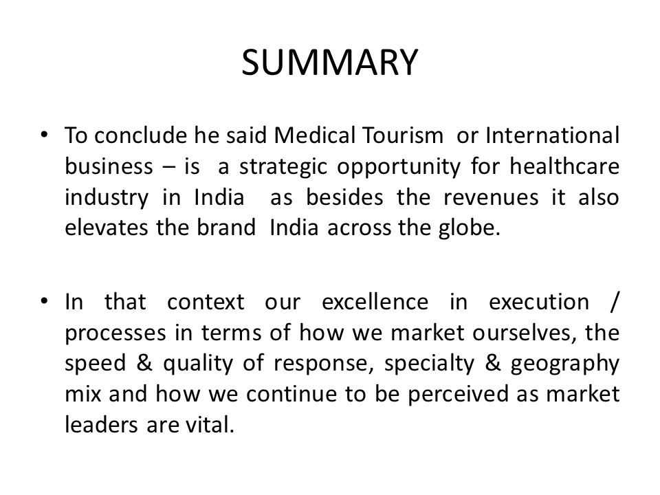 SUMMARY To conclude he said Medical Tourism or International business – is a strategic opportunity for healthcare industry in India as besides the revenues it also elevates the brand India across the globe.