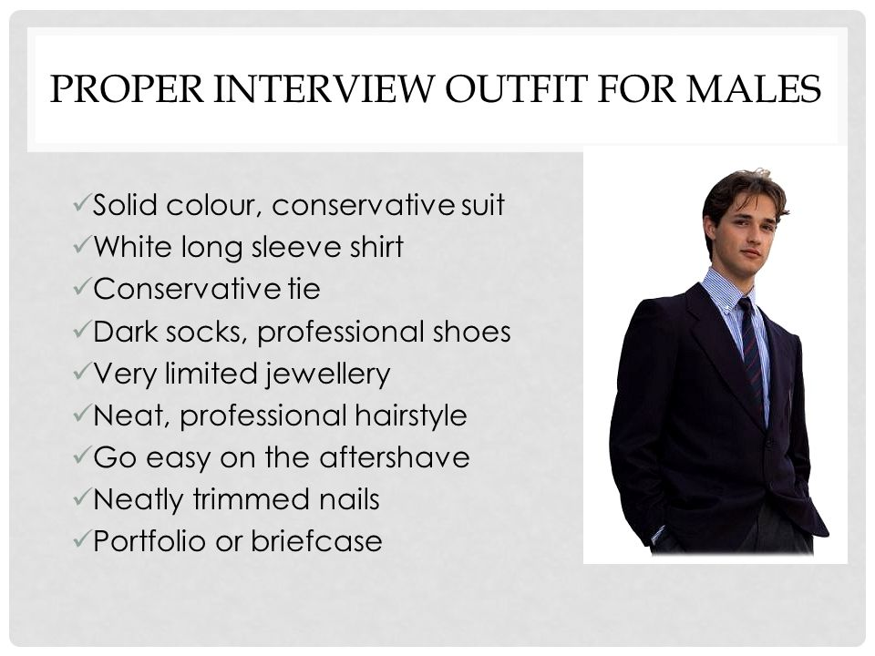 PROPER INTERVIEW OUTFIT FOR MALES Solid colour, conservative suit White long sleeve shirt Conservative tie Dark socks, professional shoes Very limited jewellery Neat, professional hairstyle Go easy on the aftershave Neatly trimmed nails Portfolio or briefcase