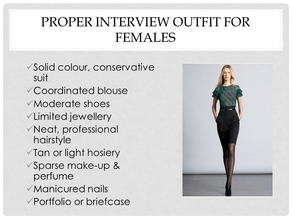 PROPER INTERVIEW OUTFIT FOR FEMALES Solid colour, conservative suit Coordinated blouse Moderate shoes Limited jewellery Neat, professional hairstyle Tan or light hosiery Sparse make-up & perfume Manicured nails Portfolio or briefcase