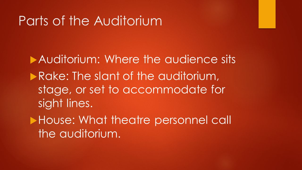 Parts of the Auditorium  Auditorium: Where the audience sits  Rake: The slant of the auditorium, stage, or set to accommodate for sight lines.  Hou