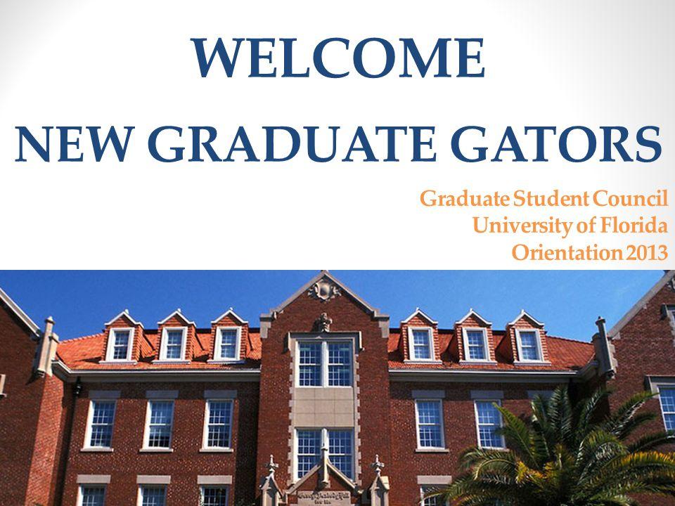 WELCOME Graduate Student Council University of Florida Orientation 2013 NEW GRADUATE GATORS