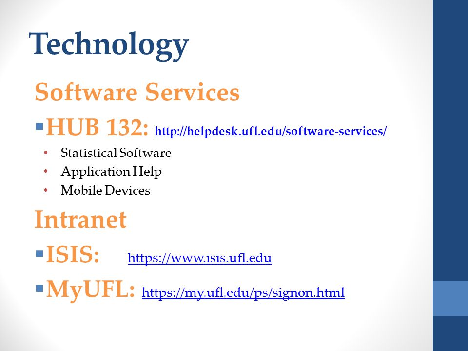 Technology Software Services  HUB 132: http://helpdesk.ufl.edu/software-services/ http://helpdesk.ufl.edu/software-services/ Statistical Software Application Help Mobile Devices Intranet  ISIS: https://www.isis.ufl.edu https://www.isis.ufl.edu  MyUFL: https://my.ufl.edu/ps/signon.html https://my.ufl.edu/ps/signon.html